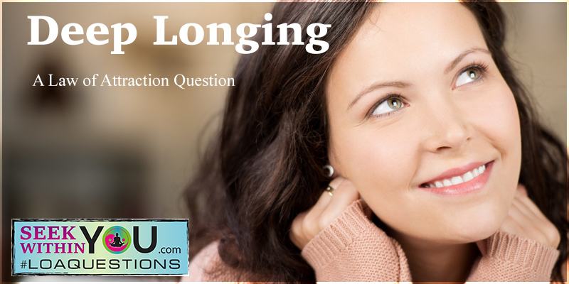 deep-longing Deep Longing - A Law of Attraction Question