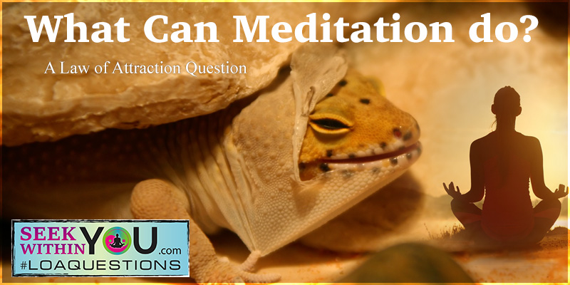Law of Attraction Question on Meditation and what it can do
